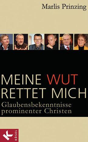 """""""Meine Wut rettet mich"""" Porträts und Interviews mit sechs prominenten Christen"""